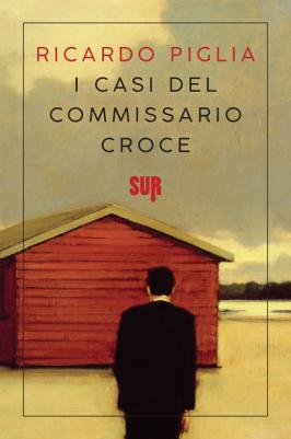 I CASI DEL COMMISSARIO CROCE, RICARDO PIGLIA, SUR